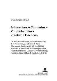 Johann Amos Comenius - Vordenker Eines Kreativen Friedens: Deutsch-Tschechisches Kolloquium Anlaesslich Des 75. Geburtstages Von Heinrich Beck (Univer