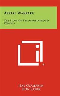 Aerial Warfare: The Story of the Aeroplane as a Weapon