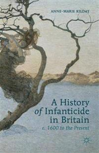 A History of Infanticide in Britain C. 1600 to the Present