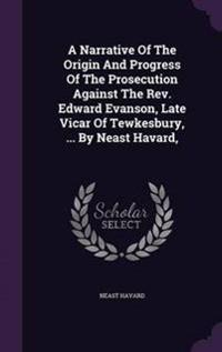 A Narrative of the Origin and Progress of the Prosecution Against the REV. Edward Evanson, Late Vicar of Tewkesbury, ... by Neast Havard,