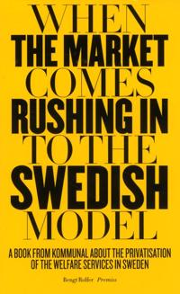 When the market comes rushing in to the Swedish model : a book from Kommunal about the privatisation of the welfare services in Sweden