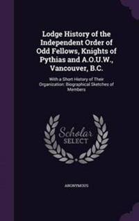 Lodge History of the Independent Order of Odd Fellows, Knights of Pythias and A.O.U.W., Vancouver, B.C.