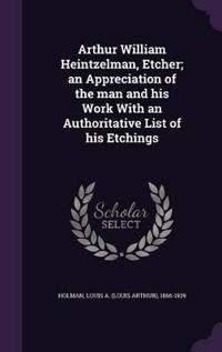 Arthur William Heintzelman, Etcher; An Appreciation of the Man and His Work with an Authoritative List of His Etchings