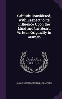 Solitude Considered, with Respect to Its Influence Upon the Mind and the Heart. Written Originally in German