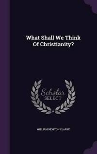 What Shall We Think of Christianity?