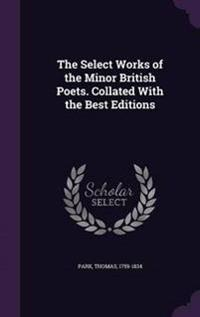 The Select Works of the Minor British Poets. Collated with the Best Editions