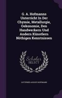 G. A. Hofmanns Unterricht in Der Chymie, Metallurgie, Oekonomie, Den Handwerkern Und Andern Kunstlern Nothigen Kenntnissen