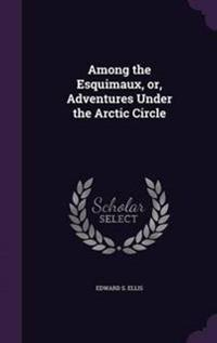 Among the Esquimaux, Or, Adventures Under the Arctic Circle