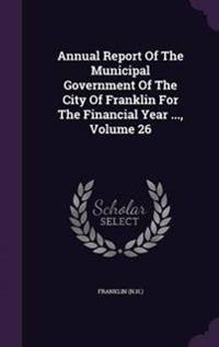 Annual Report of the Municipal Government of the City of Franklin for the Financial Year ..., Volume 26