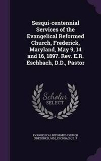 Sesqui-Centennial Services of the Evangelical Reformed Church, Frederick, Maryland, May 9, 14 and 16, 1897. REV. E.R. Eschbach, D.D., Pastor