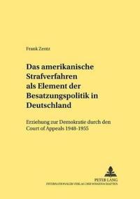 """Das Amerikanische Strafverfahren ALS Element Der Besatzungspolitik in Deutschland: Erziehung Zur Demokratie Durch Den """"Court of Appeals"""" 1948-1955"""