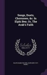 Songs, Duets, Chorusses, &C. in Elphi Bey, Or, the Arab's Faith