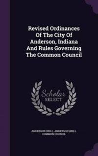 Revised Ordinances of the City of Anderson, Indiana and Rules Governing the Common Council