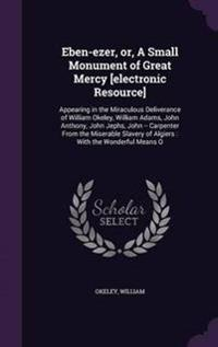 Eben-Ezer, Or, a Small Monument of Great Mercy [Electronic Resource]