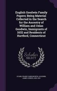 English Goodwin Family Papers; Being Material Collected in the Search for the Ancestry of William and Ozias Goodwin, Immigrants of 1632 and Residents of Hartford, Connecticut