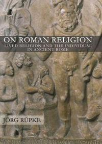 On Roman Religion: Lived Religion and the Individual in Ancient Rome