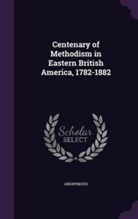 Centenary of Methodism in Eastern British America, 1782-1882