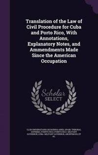 Translation of the Law of Civil Procedure for Cuba and Porto Rico, with Annotations, Explanatory Notes, and Ammendments Made Since the American Occupation