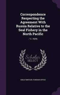 Correspondence Respecting the Agreement with Russia Relative to the Seal Fishery in the North Pacific