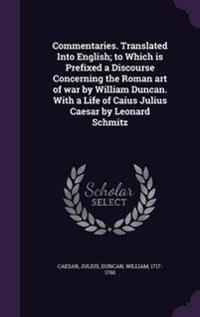 Commentaries. Translated Into English; To Which Is Prefixed a Discourse Concerning the Roman Art of War by William Duncan. with a Life of Caius Julius Caesar by Leonard Schmitz