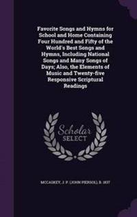 Favorite Songs and Hymns for School and Home Containing Four Hundred and Fifty of the World's Best Songs and Hymns, Including National Songs and Many Songs of Days; Also, the Elements of Music and Twenty-Five Responsive Scriptural Readings