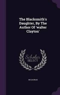 The Blacksmith's Daughter, by the Author of 'Walter Clayton'