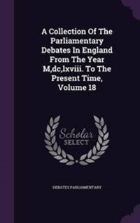 A Collection of the Parliamentary Debates in England from the Year M, DC, LXVIII. to the Present Time, Volume 18
