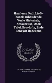 Haerlems Oudt Liedt-Boeck, Inhoudende Veele Historiale, Amoureuse, Oock Tafel, Bruylofts, Ende Scheydt-Liedekens