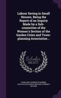 Labour Saving in Small Houses, Being the Report of an Inquiry Made by a Sub-Committee of the Women's Section of the Garden Cities and Town-Planning Association ..