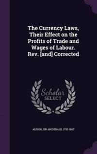 The Currency Laws, Their Effect on the Profits of Trade and Wages of Labour. REV. [And] Corrected