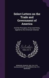 Select Letters on the Trade and Government of America; And the Principles of Law and Polity, Applied to the American Colonies