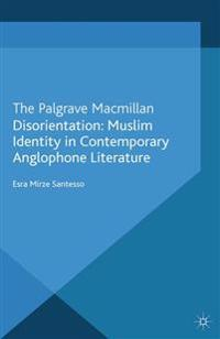 Disorientation: Muslim Identity in Contemporary Anglophone Literature