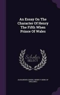 An Essay on the Character of Henry the Fifth When Prince of Wales