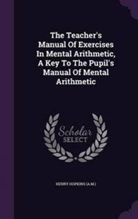 The Teacher's Manual of Exercises in Mental Arithmetic, a Key to the Pupil's Manual of Mental Arithmetic
