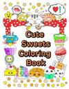 Cute Sweets Coloring Book: Relaxing Coloring Book for Adults, Teens & Kids