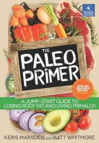 The Paleo Primer: A Jump-Start Guide to Losing Body Fat and Living Primally!