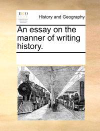 An Essay on the Manner of Writing History.