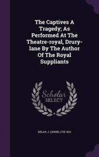 The Captives a Tragedy; As Performed at the Theatre-Royal, Drury-Lane by the Author of the Royal Suppliants