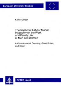 The Impact of Labour Market Insecurity on the Work and Family Life of Men and Women: A Comparison of Germany, Great Britain, and Spain