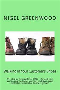 Walking in Your Customers' Shoes: The Step by Step Guide for Smes - Why and How to Map Your Customer Journeys to Deliver Rapid, Profitable, Sustainabl