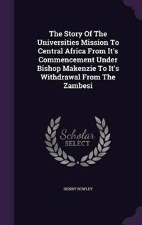 The Story of the Universities Mission to Central Africa from It's Commencement Under Bishop Makenzie to It's Withdrawal from the Zambesi