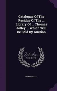 Catalogue of the Residue of the ... Library of ... Thomas Jolley ... Which Will Be Sold by Auction