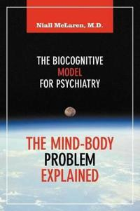 The Mind-Body Problem Explained: The Biocognitive Model for Psychiatry