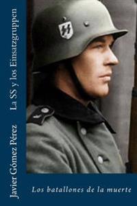 La SS y Los Einsatzgruppen: Los Batallones de La Muerte