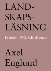 Landskapsläsning. Utfärder i W.G. Sebalds poesi