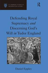 Defending Royal Supremacy and Discerning God's Will in Tudor England