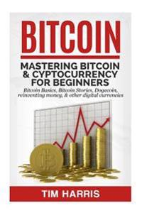 Bitcoin: Mastering Bitcoin & Cyptocurrency for Beginners - Bitcoin Basics, Bitcoin Stories, Dogecoin, Reinventing Money & Other