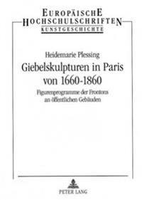 Giebelskulpturen in Paris Von 1660-1860: Figurenprogramme Der Frontons an Oeffentlichen Gebaeuden