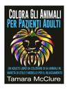 Colora Gli Animali Per Pazienti Adulti: Un Adulto Libro Da Colorare Di 64 Animali in Varieta Di Stile E Modello Per Il Rilassamento
