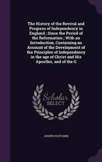 The History of the Revival and Progress of Independency in England; Since the Period of the Reformation; With an Introduction, Containing an Account of the Development of the Principles of Independency in the Age of Christ and His Apostles, and of the G